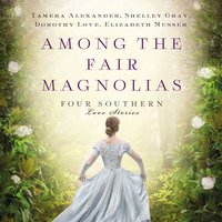 Among the Fair Magnolias - Shelley Gray,Tamera Alexander,Elizabeth Musser,Dorothy Love