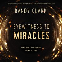 Eyewitness to Miracles: Watching the Gospel Come to Life - Randy Clark