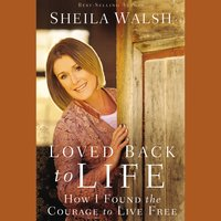 Loved Back to Life: How I Found the Courage to Live Free - Sheila Walsh