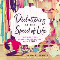 Decluttering at the Speed of Life - Dana K. White