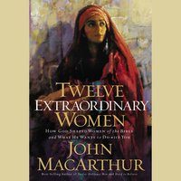 Twelve Extraordinary Women: How God Shaped Women of the Bible, and What He Wants to Do with You - John F. MacArthur