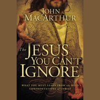 The Jesus You Can't Ignore: What You Must Learn from the Bold Confrontations of Christ - John F. MacArthur