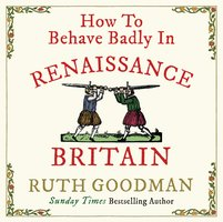 How to Behave Badly in Renaissance Britain - Ruth Goodman