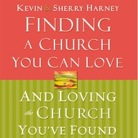 Finding a Church You Can Love and Loving the Church You've Found - Kevin Harney,Sherry Harney