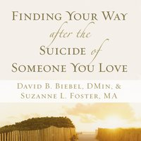 Finding Your Way after the Suicide of Someone You Love - David B. Biebel, Suzanne L. Foster