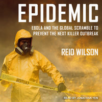 Epidemic: Ebola and the Global Scramble to Prevent the Next Killer Outbreak - Reid Wilson