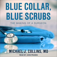 Blue Collar, Blue Scrubs: The Making of a Surgeon - Michael J. Collins