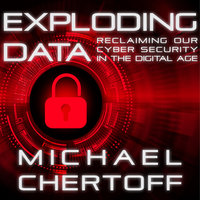 Exploding Data: Reclaiming Our Cyber Security in the Digital Age - Michael Chertoff