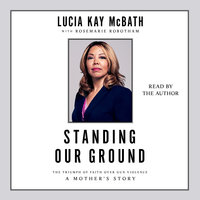 Standing Our Ground: The Triumph of Faith Over Gun Violence: A Mother's Story - Lucia Kay McBath