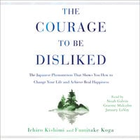 The Courage to Be Disliked: How to Free Yourself, Change Your Life, and Achieve Real Happiness - Ichiro Kishimi,Fumitake Koga