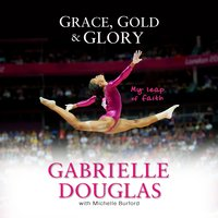 Grace, Gold, and Glory My Leap of Faith - Gabrielle Douglas