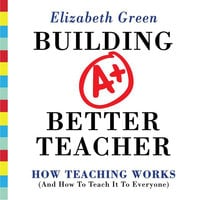 Building a Better Teacher: How Teaching Works (and How to Teach It to Everyone) - Elizabeth Green