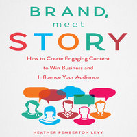 Brand, Meet Story: How to Create Engaging Content to Win Business and Influence Your Audience - Heather Pemberton Levy