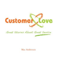 Customer Love: Great Stories About Great Service - Mac Anderson