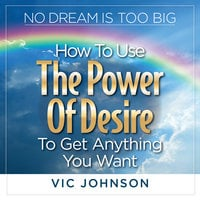 No Dream is Too Big: How to Use the Power of Desire to Get Anything You Want - Vic Johnson
