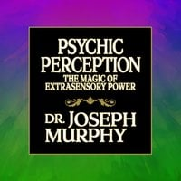 Psychic Perception: The Magic of Extrasensory Power - Dr. Joseph Murphy
