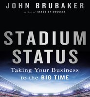 Stadium Status: Taking Your Business to the Big Time - John K. Brubaker