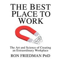 The Best Place to Work: The Art and Science of Creating an Extraordinary Workplace - Ron Friedman
