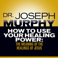 How To Use Your Healing Power The Meaning Of The Healings Of Jesus