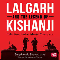 Lalgarh and the Legend of Kishnaji : Tales from India's Maoist Movement - Shigdhendu Bhattacharya
