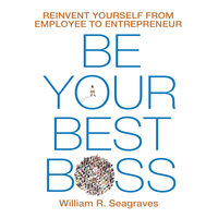 Be Your Best Boss: Reinvent Yourself from Employee to Entrepreneur - William R. Seagraves