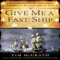 Give Me a Fast Ship: The Continental Navy and America's Revolution at Sea - Tim McGrath