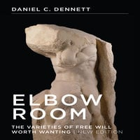 Elbow Room: The Varieties of Free Will Worth Wanting - Daniel C. Dennett