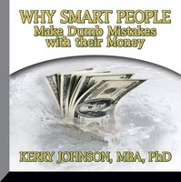 Why Smart People Make Dumb Mistakes with Their Money - Kerry L. Johnson