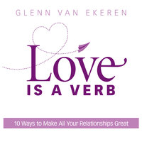 Love is a Verb: 10 Ways to Make All Your Relationships Great - Glenn Van Van Ekeren