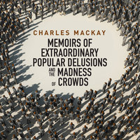 Memoirs Extraordinary Populare Delusions and the Madness Crowds - Charles MacKay