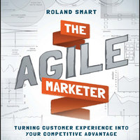 The Agile Marketer: Turning Customer Experience Into Your Competitive Advantage - Roland Smart