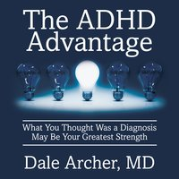 The ADHD Advantage: What You Thought Was a Diagnosis May Be Your Greatest Strength - Dale Archer