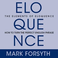The Elements Eloquence: Secrets of the Perfect Turn of Phrase - Mark Forsyth