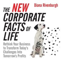 The New Corporate Facts Life: Rethink Your Business to Transform Today's Challenges into Tomorrow's Profits - Diana Rivenburgh