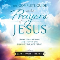 The Complete Guide to the Prayers of Jesus - Janet Holm McHenry