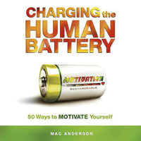 Charging the Human Battery: 50 Ways to MOTIVATE Yourself - Mac Anderson