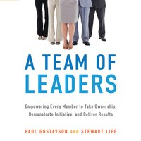 A Team of Leaders: Empowering Every Member to Take Ownership, Demonstrate Initiative, and Deliver Results - Paul Gustavson, Stewart Liff