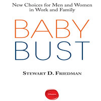 Baby Bust: New Choices for Men and Women in Work and Family - Stewart D. Friedman