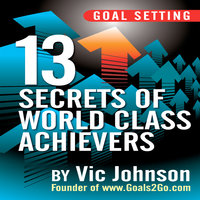 Goal Setting: 13 Secrets of World Class Achievers - Vic Johnson