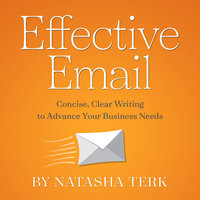 Effective Email: Concise, Clear Writing to Advance Your Business Needs - Natasha Terk