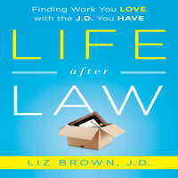 Life After Law: Finding Work You Love with the J.D. You Have - Liz Brown