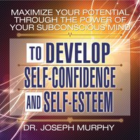 Maximize Your Potential Through the Power Your Subconscious Mind to Develop Self-Confidence and Self-Esteem - Joseph Murphy