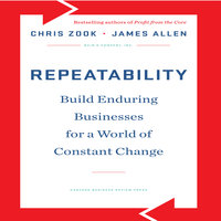Repeatability: Build Enduring Businesses for a World of Constant Change - James Allen, Chris Zook