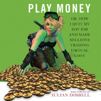 Play Money: Or, How I Quit My Day Job and Made Millions Trading Virtual Loot - Julian Dibbell
