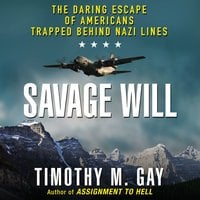 Savage Will: The Daring Escape of Americans Trapped Behind Nazi Lines - Timothy M. Gay