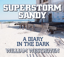Superstorm Sandy: A Diary in the Dark - William Westhoven