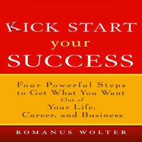 Kick Start Your Success: Four Powerful Steps to Get What You Want Out of Your Life, Career, and Business - Romanus Wolter