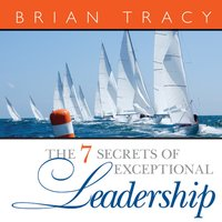 The 7 Secrets Exceptional Leadership - Brian Tracy