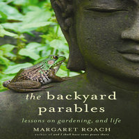 The Backyard Parables: Lessons on Gardening, and Life - Margaret Roach