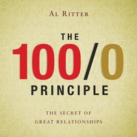 The 100/0 Principle: The Secret Of Great Relationships - Al Ritter